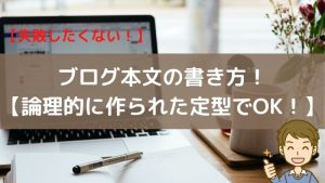 【失敗したくない!】ブログ本文の書き方!【論理的に作られた定型でOK!】