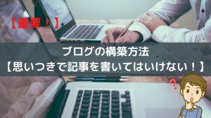 【重要】ブログの構築方法【思いつきで記事を書いてはいけない!】