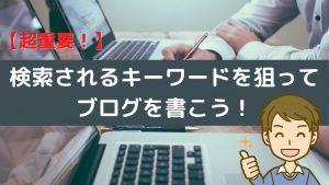 【超重要!】検索されるキーワードを狙ってブログを書こう!